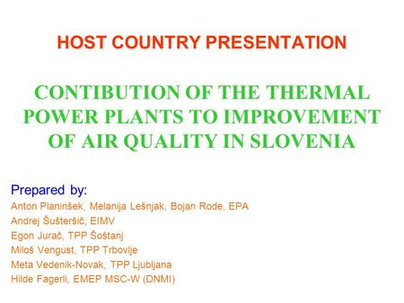 HOST COUNTRY PRESENTATION CONTIBUTION OF THE THERMAL POWER PLANTS TO IMPROVEMENT OF AIR QUALITY IN SLOVENIA Prepared by: Anton Planinšek, Melanija Lešnjak,