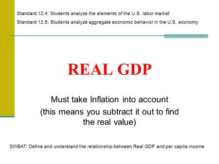 REAL GDP Must take Inflation into account (this means you subtract it out to find the real value) Standard 12.4: Students analyze the elements of the U.S.