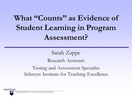 "What ""Counts"" as Evidence of Student Learning in Program Assessment? Sarah Zappe Research Assistant Testing and Assessment Specialist Schreyer Institute."
