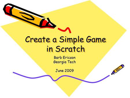 Create a Simple Game in Scratch Barb Ericson Georgia Tech June 2009.