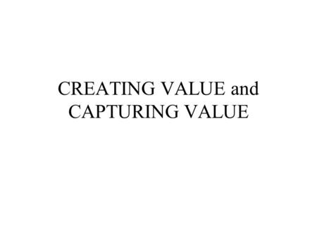 CREATING VALUE and CAPTURING VALUE. CREATING VALUE Value Creation (also called Value Added) Value is created anytime an action is taken for which the.
