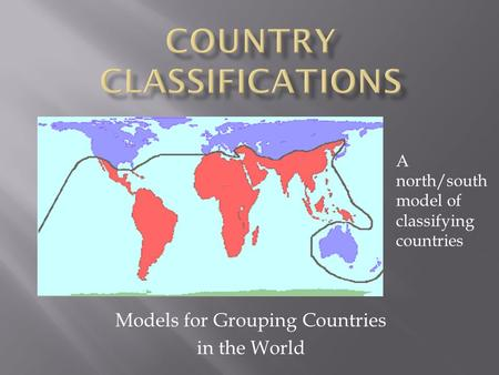 Models for Grouping Countries in the World A north/south model of classifying countries.