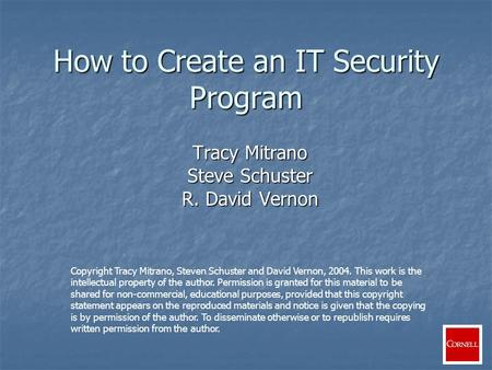 How to Create an IT Security Program Tracy Mitrano Steve Schuster R. David Vernon Copyright Tracy Mitrano, Steven Schuster and David Vernon, 2004. This.