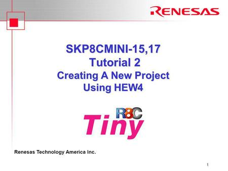 Renesas Technology America Inc. 1 SKP8CMINI-15,17 Tutorial 2 Creating A New Project Using HEW4.