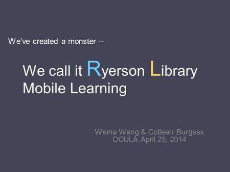 We've created a monster – Weina Wang & Colleen Burgess OCULA April 25, 2014 We call it R yerson L ibrary Mobile Learning.