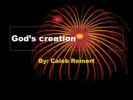 "God's creation By: Caleb Reinert.  In seven days God created every thing. On the first day God created heaven and the world. Then God said ""Let there."