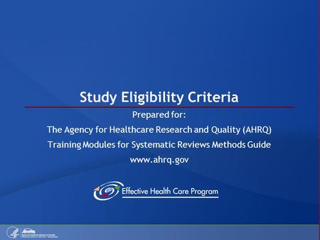 Study Eligibility Criteria Prepared for: The Agency for Healthcare Research and Quality (AHRQ) Training Modules for Systematic Reviews Methods Guide www.ahrq.gov.