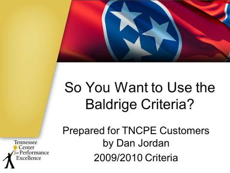 So You Want to Use the Baldrige Criteria? Prepared for TNCPE Customers by Dan Jordan 2009/2010 Criteria.