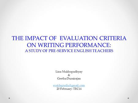 THE IMPACT OF EVALUATION CRITERIA ON WRITING PERFORMANCE: A STUDY OF PRE-SERVICE ENGLISH TEACHERS Lina Mukhopadhyay & Geetha Durairajan
