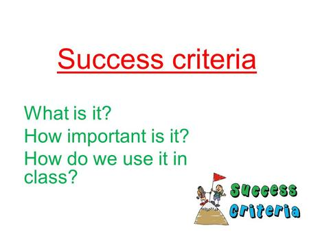 Success criteria What is it? How important is it? How do we use it in class?