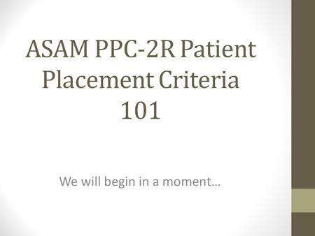 ASAM PPC-2R Patient Placement Criteria 101 We will begin in a moment…