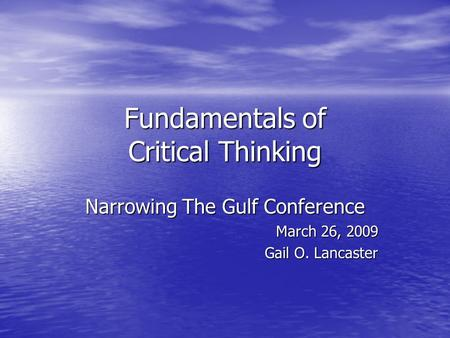 Fundamentals of Critical Thinking Narrowing The Gulf Conference March 26, 2009 Gail O. Lancaster.