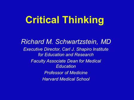 Critical Thinking Richard M. Schwartzstein, MD Executive Director, Carl J. Shapiro Institute for Education and Research Faculty Associate Dean for Medical.