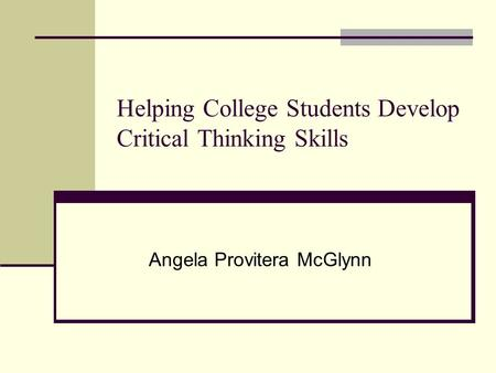 Helping College Students Develop Critical Thinking Skills Angela Provitera McGlynn.