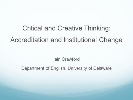 Critical and Creative Thinking: Accreditation and Institutional Change Iain Crawford Department of English, University of Delaware.