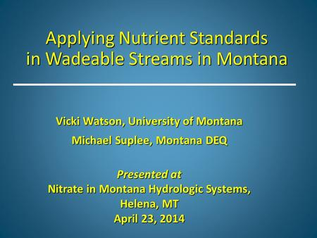 Applying Nutrient Standards in Wadeable Streams in Montana Vicki Watson, University of Montana Michael Suplee, Montana DEQ Presented at Nitrate in Montana.