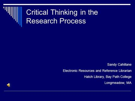 Critical Thinking in the Research Process Sandy Cahillane Electronic Resources and Reference Librarian Hatch Library, Bay Path College Longmeadow, MA.