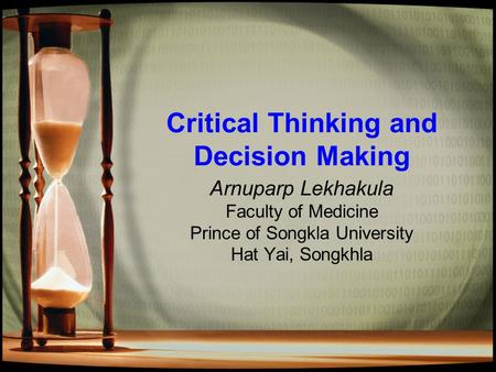 Critical Thinking and Decision Making Arnuparp Lekhakula Faculty of Medicine Prince of Songkla University Hat Yai, Songkhla.