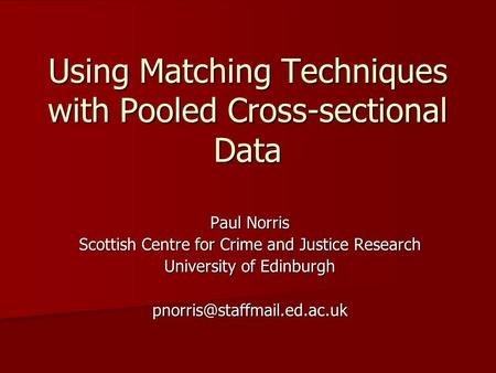 Using Matching Techniques with Pooled Cross-sectional Data Paul Norris Scottish Centre for Crime and Justice Research University of Edinburgh