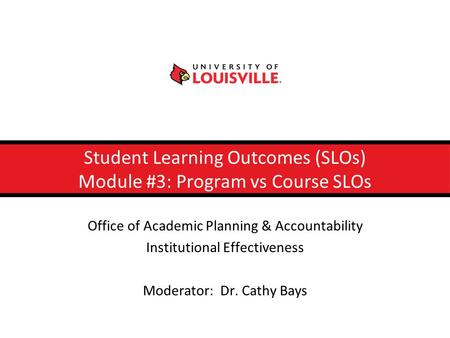 Student Learning Outcomes (SLOs) Module #3: Program vs Course SLOs Office of Academic Planning & Accountability Institutional Effectiveness Moderator: