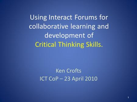 Using Interact Forums for collaborative learning and development of Critical Thinking Skills. Ken Crofts ICT CoP – 23 April 2010 1.