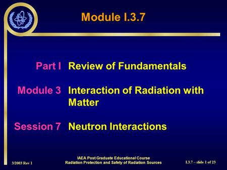 3/2003 Rev 1 I.3.7 – slide 1 of 23 Part I Review of Fundamentals Module 3Interaction of Radiation with Matter Session 7Neutron Interactions Module I.3.7.