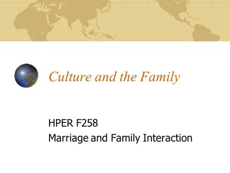 Culture and the Family HPER F258 Marriage and Family Interaction.