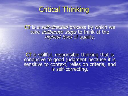 Critical Thinking CT is a self-directed process by which we take deliberate steps to think at the highest level of quality. CT is skillful, responsible.
