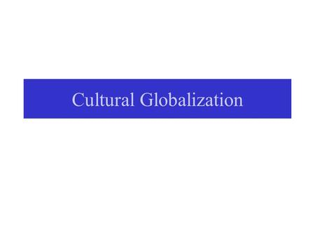 Cultural Globalization. The View on Cultural Change from Globalization Frameworks Hyperglobalizers: homogenization of world under American popular culture.