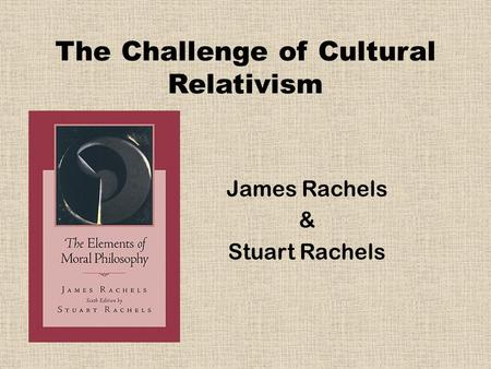 The Challenge of Cultural Relativism James Rachels & Stuart Rachels.