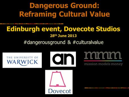 Dangerous Ground: Reframing Cultural Value Edinburgh event, Dovecote Studios 28 th June 2013 #dangerousground & #culturalvalue.