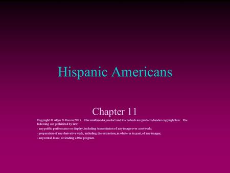 Hispanic Americans Chapter 11 Copyright © Allyn & Bacon 2003. This multimedia product and its contents are protected under copyright law. The following.