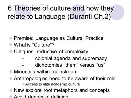 "6 Theories of culture and how they relate to Language (Duranti Ch.2) Premise: Language as Cultural Practice What is ""Culture""? Critiques: reductive of."