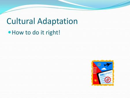 Cultural Adaptation How to do it right! It's normal Adjusting to a new culture is a normal process – everyone must do it. Each individual experiences.