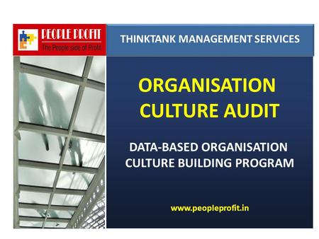 ORGANISATION CULTURE AUDIT DATA-BASED ORGANISATION CULTURE BUILDING PROGRAM www.peopleprofit.in THINKTANK MANAGEMENT SERVICES THINKTANK MANAGEMENT SERVICES.