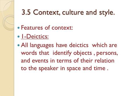 3.5 Context, culture and style. Features of context: 1-Deictics: All languages have deictics which are words that identify objects, persons, and events.