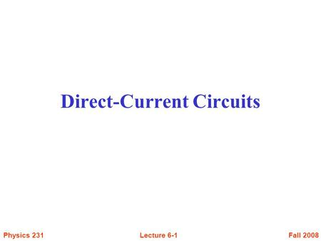 Fall 2008Physics 231Lecture 6-1 Direct-Current Circuits.