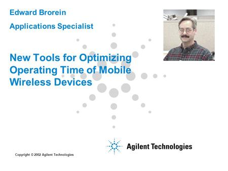 New Tools for Optimizing Operating Time of Mobile Wireless Devices Edward Brorein Applications Specialist Copyright © 2002 Agilent Technologies.