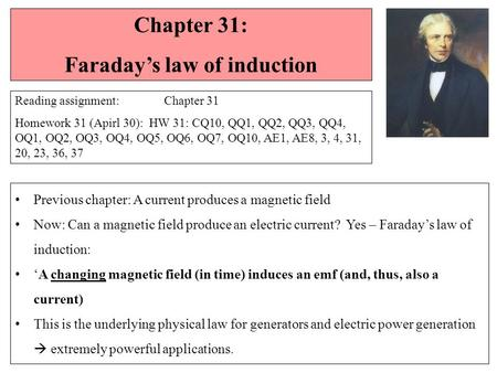 Chapter 31: Faraday's law of induction Reading assignment: Chapter 31 Homework 31 (Apirl 30): HW 31: CQ10, QQ1, QQ2, QQ3, QQ4, OQ1, OQ2, OQ3, OQ4, OQ5,