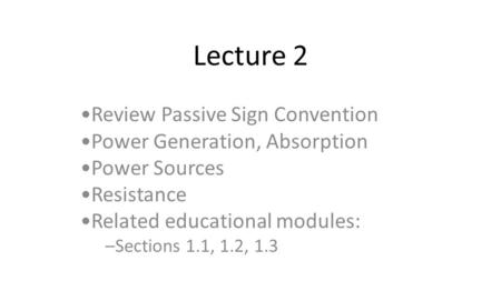 Lecture 2 Review Passive Sign Convention Power Generation, Absorption Power Sources Resistance Related educational modules: –Sections 1.1, 1.2, 1.3.