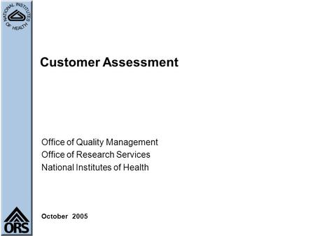 Customer Assessment Office of Quality Management Office of Research Services National Institutes of Health October 2005.