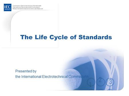 The Life Cycle of Standards Presented by the International Electrotechnical Commission.