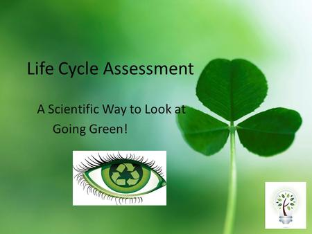 Life Cycle Assessment A Scientific Way to Look at Going Green!