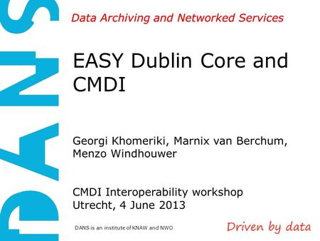 DANS is an institute of KNAW and NWO Data Archiving and Networked Services EASY Dublin Core and CMDI Georgi Khomeriki, Marnix van Berchum, Menzo Windhouwer.