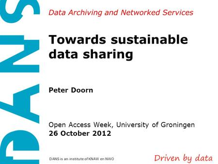 Data Archiving and Networked Services DANS is an institute of KNAW en NWO Towards sustainable data sharing Peter Doorn Open Access Week, University of.