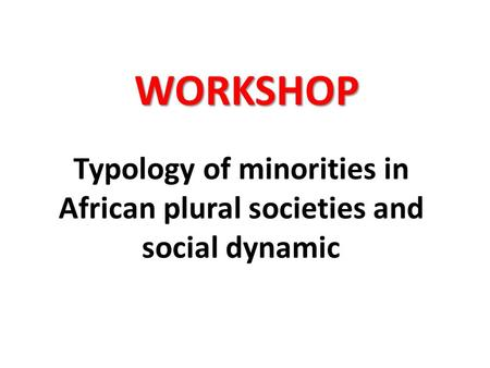 Typology of minorities in African plural societies and social dynamic WORKSHOP.