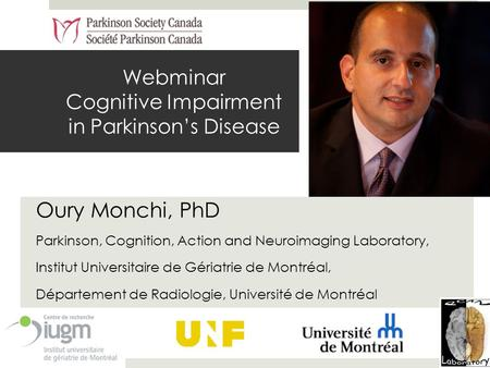 Webminar Cognitive Impairment in Parkinson's Disease Oury Monchi, PhD Parkinson, Cognition, Action and Neuroimaging Laboratory, Institut Universitaire.