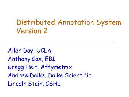 Distributed Annotation System Version 2 Allen Day, UCLA Anthony Cox, EBI Gregg Helt, Affymetrix Andrew Dalke, Dalke Scientific Lincoln Stein, CSHL.