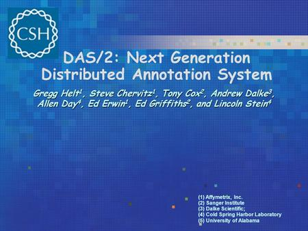 DAS/2: Next Generation Distributed Annotation System Gregg Helt 1, Steve Chervitz 1, Tony Cox 2, Andrew Dalke 3, Allen Day 4, Ed Erwin 1, Ed Griffiths.