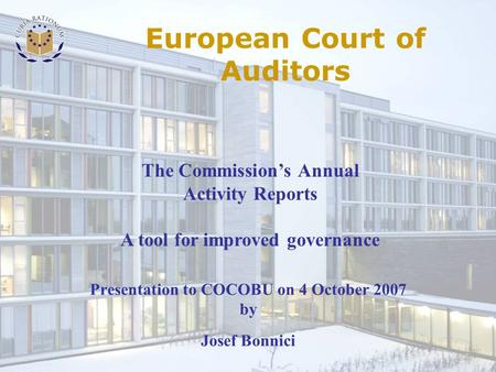 Presentation to COCOBU on 4 October 2007 by Josef Bonnici The Commission's Annual Activity Reports A tool for improved governance European Court of Auditors.